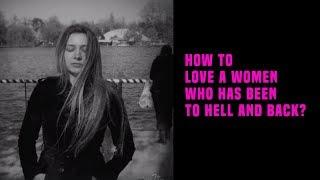 How To Love A Women Who Has Been To Hell And Back?