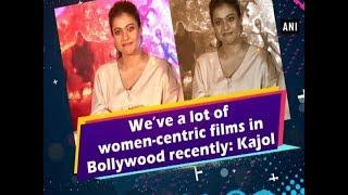 We've a lot of women-centric films in Bollywood recently: Kajol - Bollywood News