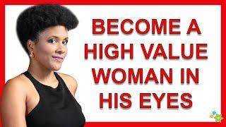 3 Top Keys To Become A High Value Woman In His Eyes
