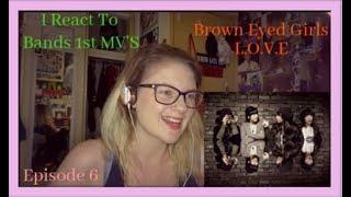 I React To Bands 1st MV's Ep 6: Brown Eyed Girls: L O V E